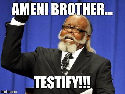 Too Damn High Meme | AMEN! BROTHER... TESTIFY!!! | image tagged in memes,too damn high | made w/ Imgflip meme maker