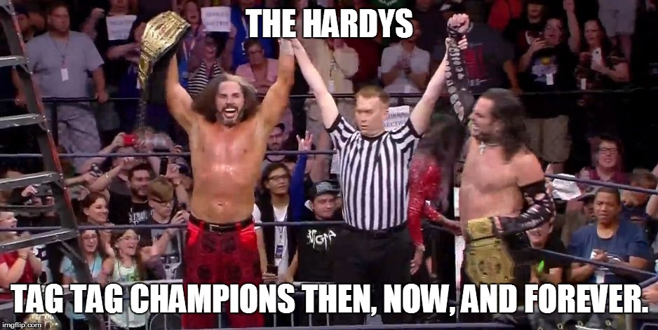 The Hardy Champs! | THE HARDYS TAG TAG CHAMPIONS THEN, NOW, AND FOREVER. | image tagged in memes,tna,bound for glory,hardy boyz,matt hardy,jeff hardy | made w/ Imgflip meme maker