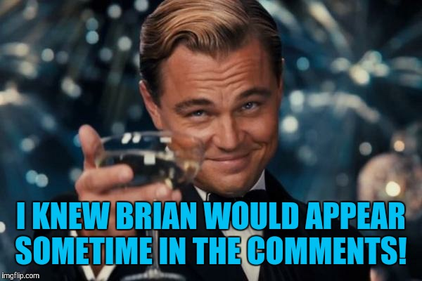 Leonardo Dicaprio Cheers Meme | I KNEW BRIAN WOULD APPEAR SOMETIME IN THE COMMENTS! | image tagged in memes,leonardo dicaprio cheers | made w/ Imgflip meme maker