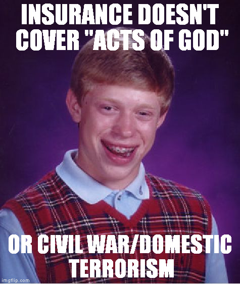 "Bad Luck Brian Meme | INSURANCE DOESN'T COVER ""ACTS OF GOD"" OR CIVIL WAR/DOMESTIC TERRORISM 