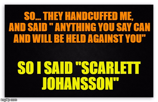 "The Miranda Warning | SO... THEY HANDCUFFED ME, AND SAID "" ANYTHING YOU SAY CAN AND WILL BE HELD AGAINST YOU"" SO I SAID ""SCARLETT JOHANSSON"" 