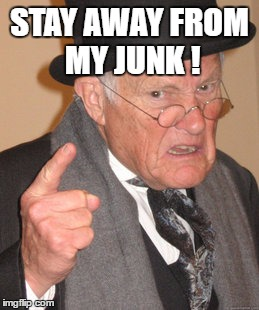 Back In My Day Meme | STAY AWAY FROM MY JUNK ! | image tagged in memes,back in my day | made w/ Imgflip meme maker