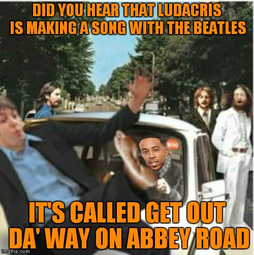 Move Beatle get out da way, get out da way Beatle, get out da way! | DID YOU HEAR THAT LUDACRIS IS MAKING A SONG WITH THE BEATLES IT'S CALLED GET OUT DA' WAY ON ABBEY ROAD | image tagged in the beatles,ludacris,abbey road,collaboration,move | made w/ Imgflip meme maker