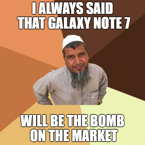 Ordinary Muslim Man Meme | I ALWAYS SAID THAT GALAXY NOTE 7 WILL BE THE BOMB ON THE MARKET | image tagged in memes,ordinary muslim man,galaxy note 7,bomb,marketing | made w/ Imgflip meme maker