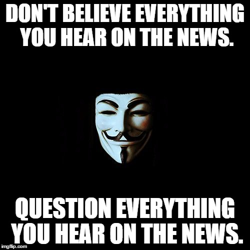 anonymous | DON'T BELIEVE EVERYTHING YOU HEAR ON THE NEWS. QUESTION EVERYTHING YOU HEAR ON THE NEWS. | image tagged in anonymous | made w/ Imgflip meme maker