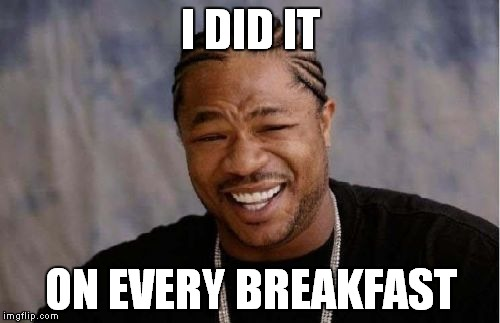 Yo Dawg Heard You Meme | I DID IT ON EVERY BREAKFAST | image tagged in memes,yo dawg heard you | made w/ Imgflip meme maker
