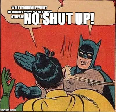 Batman Slapping Robin Meme | WELL TECHNICALLY WHAT HE DOESN'T KNOW IS THAT EVERY OTHER DAY WHAT WE DO IS NO SHUT UP! | image tagged in memes,batman slapping robin | made w/ Imgflip meme maker