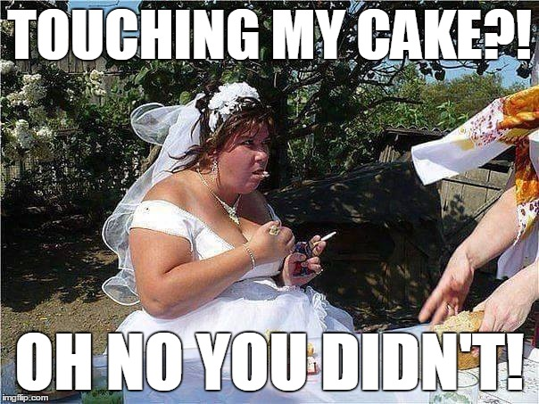 Oh no you didn't | TOUCHING MY CAKE?! OH NO YOU DIDN'T! | image tagged in bride eat cake sigarette don't touch,oh no you didn't,meme | made w/ Imgflip meme maker