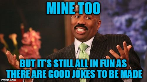 Steve Harvey Meme | MINE TOO BUT IT'S STILL ALL IN FUN AS THERE ARE GOOD JOKES TO BE MADE | image tagged in memes,steve harvey | made w/ Imgflip meme maker