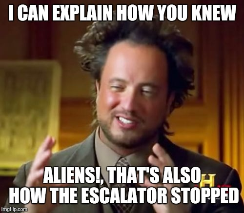Ancient Aliens Meme | I CAN EXPLAIN HOW YOU KNEW ALIENS!, THAT'S ALSO HOW THE ESCALATOR STOPPED | image tagged in memes,ancient aliens | made w/ Imgflip meme maker