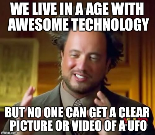Ancient Aliens Meme | WE LIVE IN A AGE WITH AWESOME TECHNOLOGY BUT NO ONE CAN GET A CLEAR PICTURE OR VIDEO OF A UFO | image tagged in memes,ancient aliens | made w/ Imgflip meme maker
