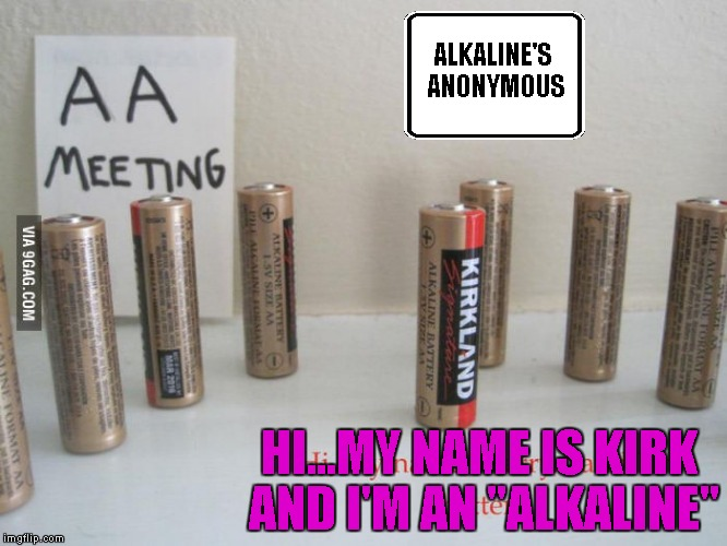 "I knew this alkaline business was a problem!!! | ALKALINE'S ANONYMOUS HI...MY NAME IS KIRK AND I'M AN ""ALKALINE"" 