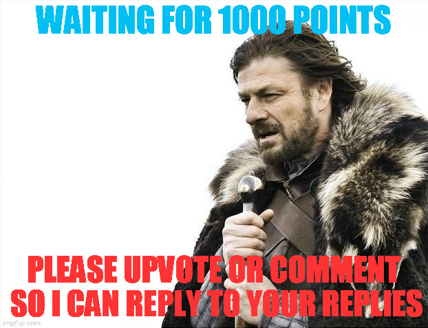 I will be coming for you, and i bring many witty memes with me... | WAITING FOR 1000 POINTS PLEASE UPVOTE OR COMMENT SO I CAN REPLY TO YOUR REPLIES | image tagged in memes,brace yourselves x is coming | made w/ Imgflip meme maker