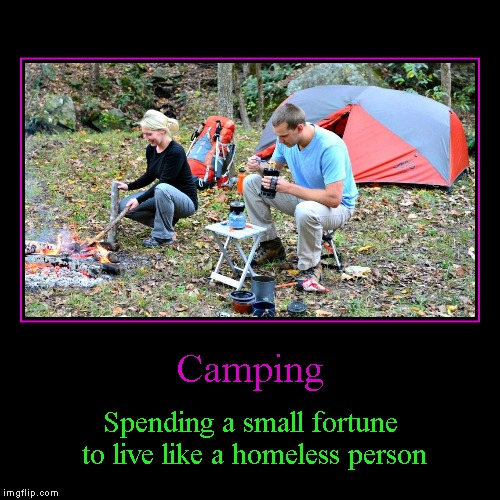 When I go camping, I have so much technology with me, it's not even camping anymore. | Camping | Spending a small fortune to live like a homeless person | image tagged in funny,demotivationals,camping | made w/ Imgflip demotivational maker