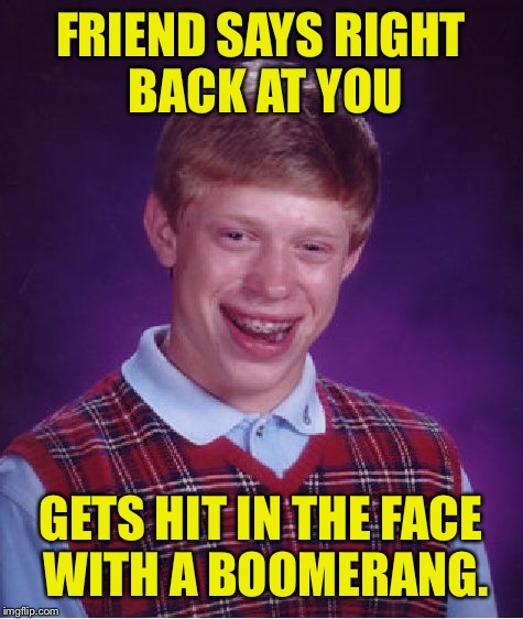 Bad Luck Brian Meme | FRIEND SAYS RIGHT BACK AT YOU GETS HIT IN THE FACE WITH A BOOMERANG. | image tagged in memes,bad luck brian | made w/ Imgflip meme maker