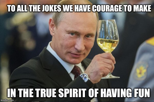 Just here to have a laugh with my friends  | TO ALL THE JOKES WE HAVE COURAGE TO MAKE IN THE TRUE SPIRIT OF HAVING FUN | image tagged in memes,vladimir putin | made w/ Imgflip meme maker