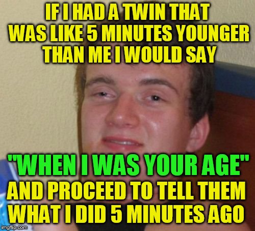 10 Guy Meme | IF I HAD A TWIN THAT WAS LIKE 5 MINUTES YOUNGER THAN ME I WOULD SAY ''WHEN I WAS YOUR AGE'' AND PROCEED TO TELL THEM WHAT I DID 5 MINUTES AG | image tagged in memes,10 guy,twins,funny meme,laughs,jokes | made w/ Imgflip meme maker