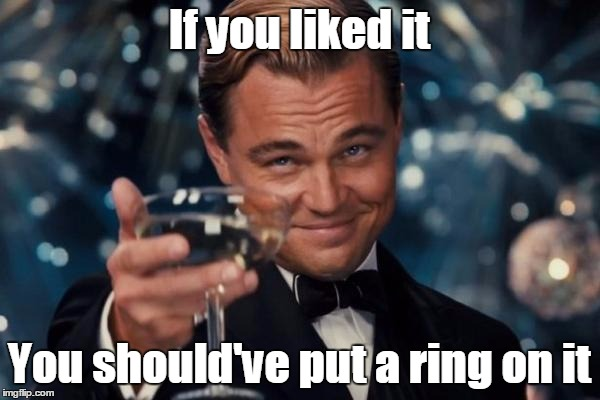 Leonardo Dicaprio Cheers Meme | If you liked it You should've put a ring on it | image tagged in memes,leonardo dicaprio cheers | made w/ Imgflip meme maker