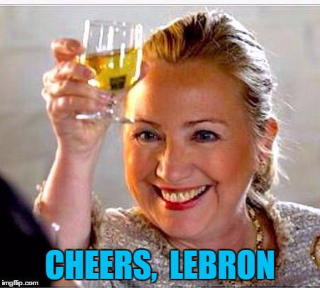 SPORTS NEWS:  LeBron James has officially endorsed Hillary for President | CHEERS,  LEBRON | image tagged in clinton toast | made w/ Imgflip meme maker