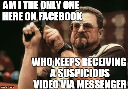 It has my name on it,  and 3 different users have sent it to me | AM I THE ONLY ONE HERE ON FACEBOOK WHO KEEPS RECEIVING A SUSPICIOUS VIDEO VIA MESSENGER | image tagged in memes,am i the only one around here | made w/ Imgflip meme maker