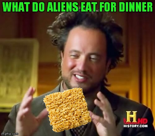 Use your noodle! | WHAT DO ALIENS EAT FOR DINNER | image tagged in memes,ancient aliens | made w/ Imgflip meme maker