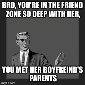 Kill Yourself Guy Meme | BRO, YOU'RE IN THE FRIEND ZONE SO DEEP WITH HER, YOU MET HER BOYFREIND'S PARENTS | image tagged in memes,kill yourself guy | made w/ Imgflip meme maker