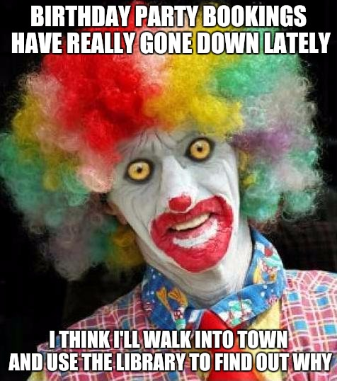 Amish Birthday Clown | BIRTHDAY PARTY BOOKINGS HAVE REALLY GONE DOWN LATELY I THINK I'LL WALK INTO TOWN AND USE THE LIBRARY TO FIND OUT WHY | image tagged in scaryclownpng,amish,clowns,clown | made w/ Imgflip meme maker