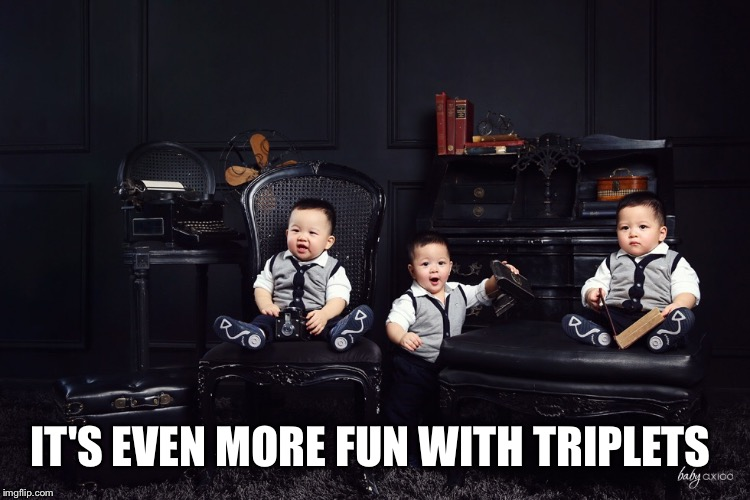 IT'S EVEN MORE FUN WITH TRIPLETS | made w/ Imgflip meme maker