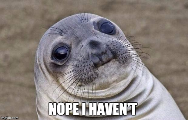 Awkward Moment Sealion Meme | NOPE I HAVEN'T | image tagged in memes,awkward moment sealion | made w/ Imgflip meme maker
