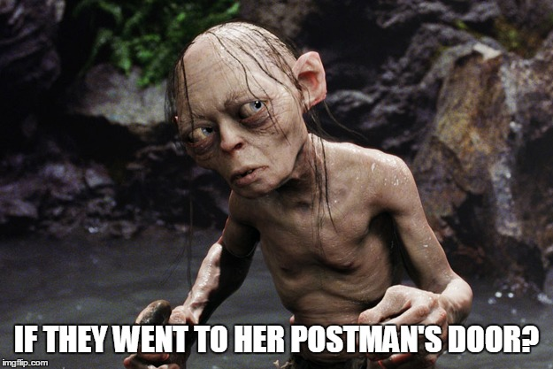 IF THEY WENT TO HER POSTMAN'S DOOR? | image tagged in gollum unsure | made w/ Imgflip meme maker