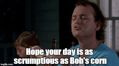 Hope your day is as scrumptious as Bob's corn | image tagged in birthday,what about bob,bill murray | made w/ Imgflip meme maker