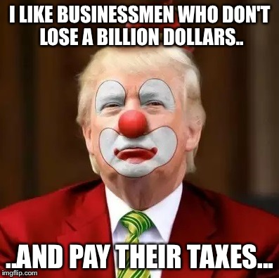 Donald Trump Clown |  I LIKE BUSINESSMEN WHO DON'T LOSE A BILLION DOLLARS.. ..AND PAY THEIR TAXES... | image tagged in donald trump clown | made w/ Imgflip meme maker