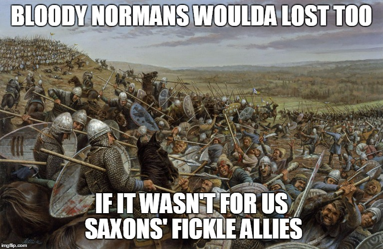 BLOODY NORMANS WOULDA LOST TOO IF IT WASN'T FOR US SAXONS' FICKLE ALLIES | made w/ Imgflip meme maker