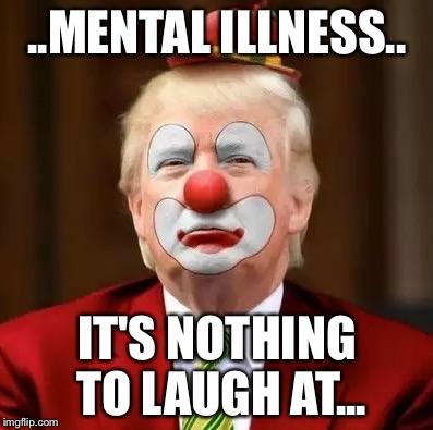 Donald Trump Clown |  ..MENTAL ILLNESS.. IT'S NOTHING TO LAUGH AT... | image tagged in donald trump clown | made w/ Imgflip meme maker