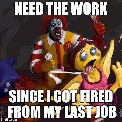 NEED THE WORK SINCE I GOT FIRED FROM MY LAST JOB | made w/ Imgflip meme maker