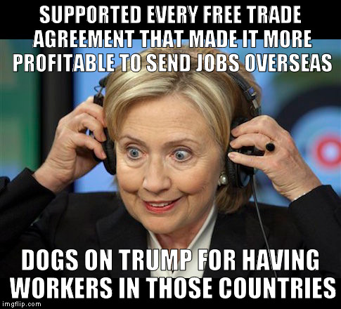 Hillary doofus look | SUPPORTED EVERY FREE TRADE AGREEMENT THAT MADE IT MORE PROFITABLE TO SEND JOBS OVERSEAS DOGS ON TRUMP FOR HAVING WORKERS IN THOSE COUNTRIES | image tagged in hillary doofus look | made w/ Imgflip meme maker