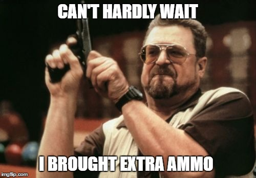 Am I The Only One Around Here Meme | CAN'T HARDLY WAIT I BROUGHT EXTRA AMMO | image tagged in memes,am i the only one around here | made w/ Imgflip meme maker
