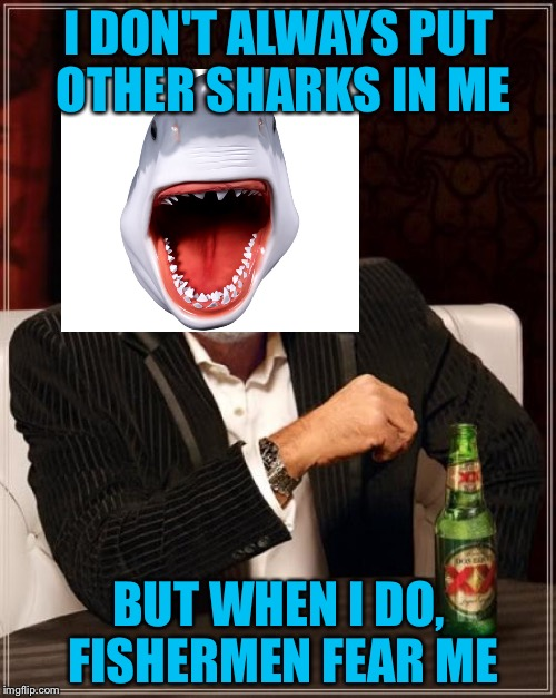 The Most Interesting Man In The World Meme | I DON'T ALWAYS PUT OTHER SHARKS IN ME BUT WHEN I DO, FISHERMEN FEAR ME | image tagged in memes,the most interesting man in the world | made w/ Imgflip meme maker