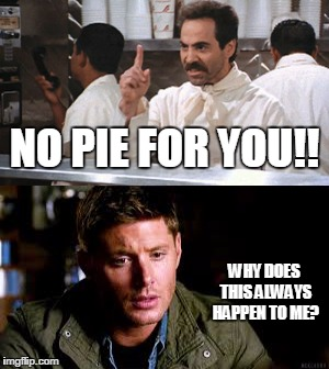 No pie for you, Dean Winchester! | NO PIE FOR YOU!! WHY DOES THIS ALWAYS HAPPEN TO ME? | image tagged in dean winchester,supernatural,soup nazi,pie,no soup for you | made w/ Imgflip meme maker