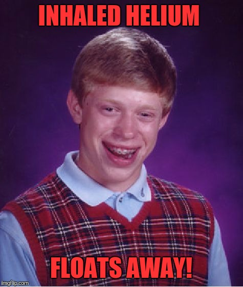 Bad Luck Brian Meme | INHALED HELIUM FLOATS AWAY! | image tagged in memes,bad luck brian | made w/ Imgflip meme maker