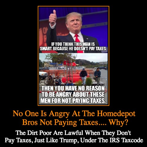 Trump vs Homedepot Bros Taxes | No One Is Angry At The Homedepot Bros Not Paying Taxes.... Why? | The Dirt Poor Are Lawful When They Don't Pay Taxes, Just Like Trump, Under | image tagged in funny,demotivationals,taxes,trump,home depot,poor | made w/ Imgflip demotivational maker