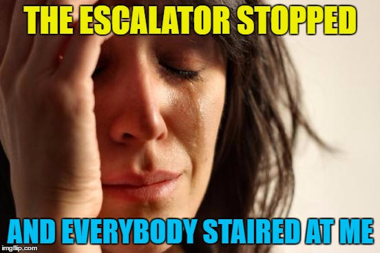 It de-escalated quickly |  THE ESCALATOR STOPPED; AND EVERYBODY STAIRED AT ME | image tagged in memes,first world problems,escalator,stairs | made w/ Imgflip meme maker
