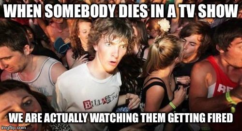Sudden Clarity Clarence Meme | WHEN SOMEBODY DIES IN A TV SHOW WE ARE ACTUALLY WATCHING THEM GETTING FIRED | image tagged in memes,sudden clarity clarence | made w/ Imgflip meme maker