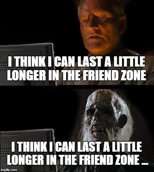 Ill Just Wait Here Meme | I THINK I CAN LAST A LITTLE LONGER IN THE FRIEND ZONE I THINK I CAN LAST A LITTLE LONGER IN THE FRIEND ZONE ... | image tagged in memes,ill just wait here | made w/ Imgflip meme maker