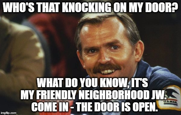 WHO'S THAT KNOCKING ON MY DOOR? WHAT DO YOU KNOW, IT'S MY FRIENDLY NEIGHBORHOOD JW.  COME IN - THE DOOR IS OPEN. | made w/ Imgflip meme maker