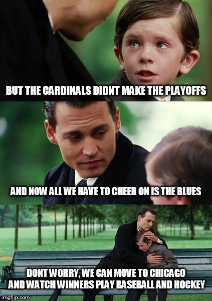another long winter coming up |  BUT THE CARDINALS DIDNT MAKE THE PLAYOFFS; AND NOW ALL WE HAVE TO CHEER ON IS THE BLUES; DONT WORRY, WE CAN MOVE TO CHICAGO AND WATCH WINNERS PLAY BASEBALL AND HOCKEY | image tagged in memes,finding neverland,cardinals,chicago cubs,chicago blackhawks,st louis blues | made w/ Imgflip meme maker