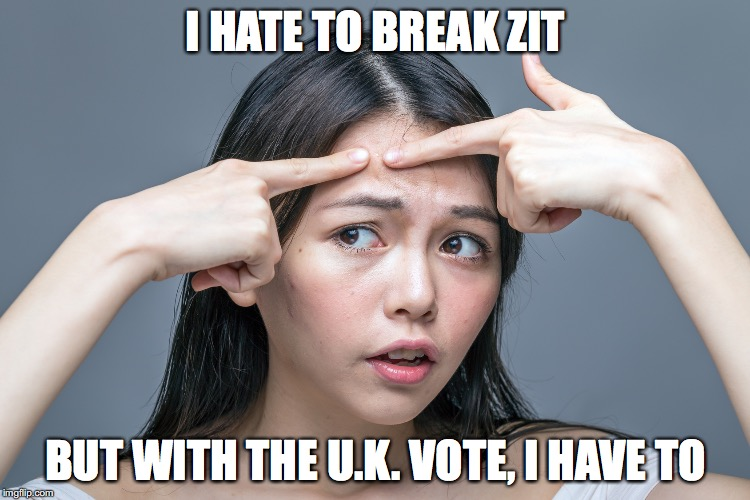 Brexit Break Zit |  I HATE TO BREAK ZIT; BUT WITH THE U.K. VOTE, I HAVE TO | image tagged in zit,pimple,acne,pop zit,brexit | made w/ Imgflip meme maker