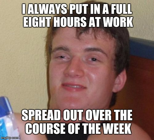 10 Guy Meme | I ALWAYS PUT IN A FULL EIGHT HOURS AT WORK SPREAD OUT OVER THE COURSE OF THE WEEK | image tagged in memes,10 guy | made w/ Imgflip meme maker