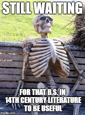 Waiting Skeleton Meme | STILL WAITING FOR THAT B.S. IN 14TH CENTURY LITERATURE TO BE USEFUL | image tagged in memes,waiting skeleton | made w/ Imgflip meme maker