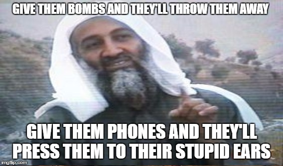 GIVE THEM BOMBS AND THEY'LL THROW THEM AWAY GIVE THEM PHONES AND THEY'LL PRESS THEM TO THEIR STUPID EARS | made w/ Imgflip meme maker